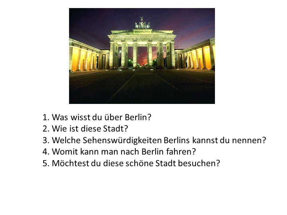 1. Was wisst du über Berlin? 2. Wie ist diese Stadt? 3. Welche Sehenswürdigkeiten Berlins kannst du nennen? 4. Womit kann man nach Berlin fahren? 5. M