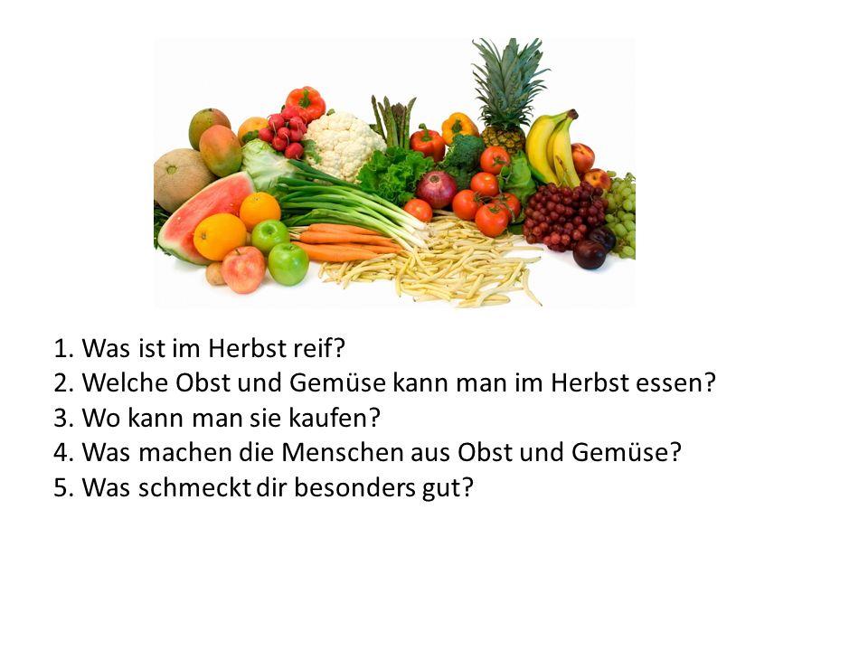1. Was ist im Herbst reif? 2. Welche Obst und Gemüse kann man im Herbst essen? 3. Wo kann man sie kaufen? 4. Was machen die Menschen aus Obst und Gemü