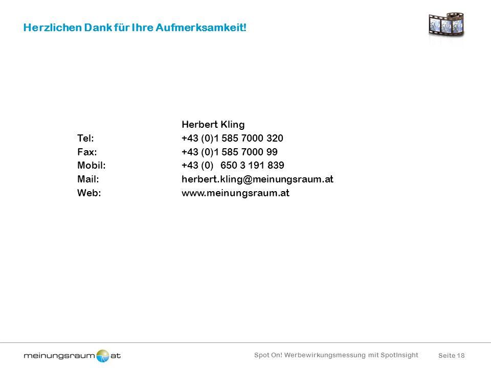 Seite 18 Spot On! Werbewirkungsmessung mit SpotInsight Herzlichen Dank für Ihre Aufmerksamkeit! Herbert Kling Tel:+43 (0)1 585 7000 320 Fax:+43 (0)1 5