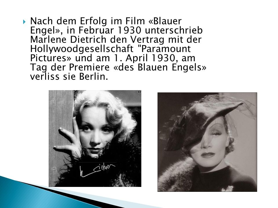 Nach dem Erfolg im Film «Blauer Engel», in Februar 1930 unterschrieb Marlene Dietrich den Vertrag mit der Hollywoodgesellschaft Paramount Pictures» und am 1.