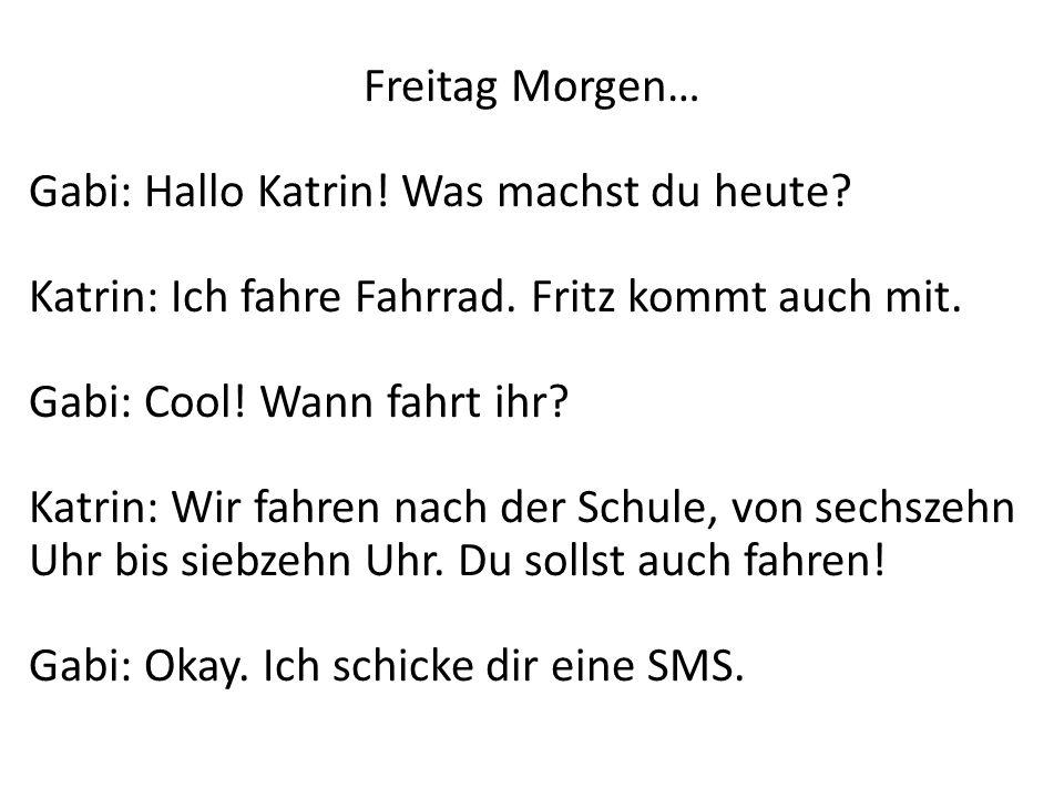 Freitag Morgen… Gabi: Hallo Katrin! Was machst du heute? Katrin: Ich fahre Fahrrad. Fritz kommt auch mit. Gabi: Cool! Wann fahrt ihr? Katrin: Wir fahr
