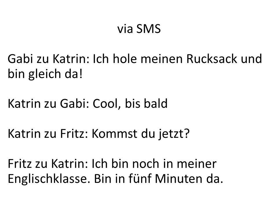 via SMS Gabi zu Katrin: Ich hole meinen Rucksack und bin gleich da! Katrin zu Gabi: Cool, bis bald Katrin zu Fritz: Kommst du jetzt? Fritz zu Katrin:
