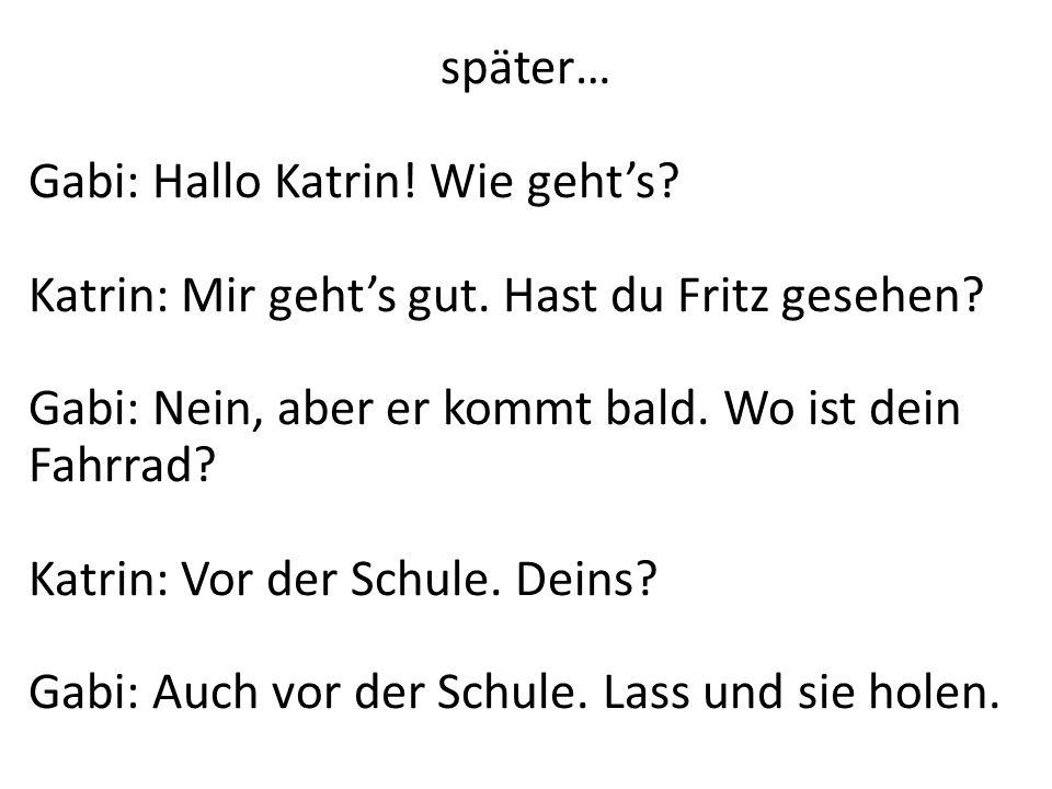 später… Gabi: Hallo Katrin! Wie gehts? Katrin: Mir gehts gut. Hast du Fritz gesehen? Gabi: Nein, aber er kommt bald. Wo ist dein Fahrrad? Katrin: Vor