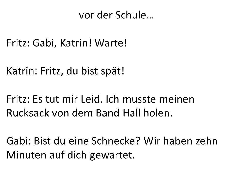 vor der Schule… Fritz: Gabi, Katrin! Warte! Katrin: Fritz, du bist spät! Fritz: Es tut mir Leid. Ich musste meinen Rucksack von dem Band Hall holen. G