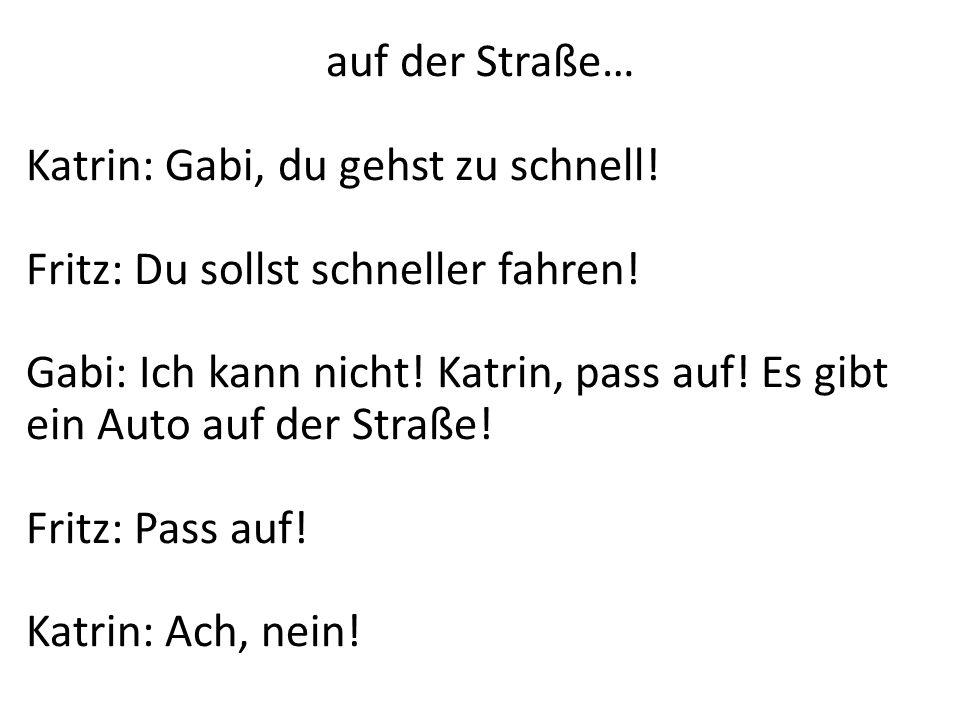 auf der Straße… Katrin: Gabi, du gehst zu schnell! Fritz: Du sollst schneller fahren! Gabi: Ich kann nicht! Katrin, pass auf! Es gibt ein Auto auf der