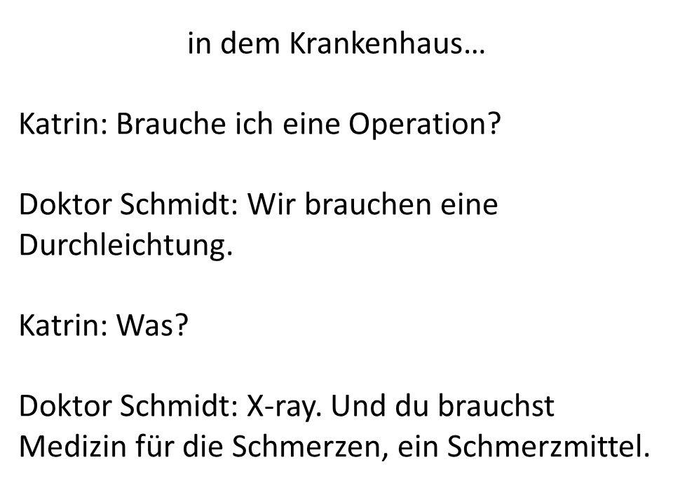 in dem Krankenhaus… Katrin: Brauche ich eine Operation? Doktor Schmidt: Wir brauchen eine Durchleichtung. Katrin: Was? Doktor Schmidt: X-ray. Und du b