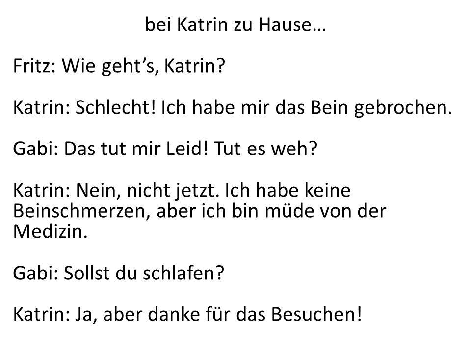 bei Katrin zu Hause… Fritz: Wie gehts, Katrin? Katrin: Schlecht! Ich habe mir das Bein gebrochen. Gabi: Das tut mir Leid! Tut es weh? Katrin: Nein, ni
