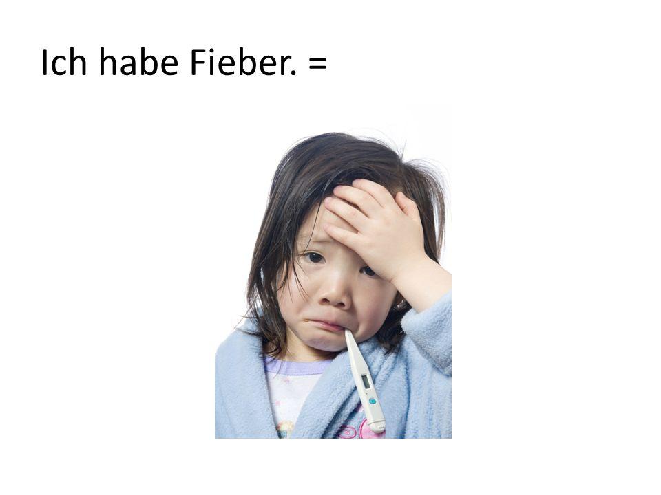 Ich habe Fieber. =