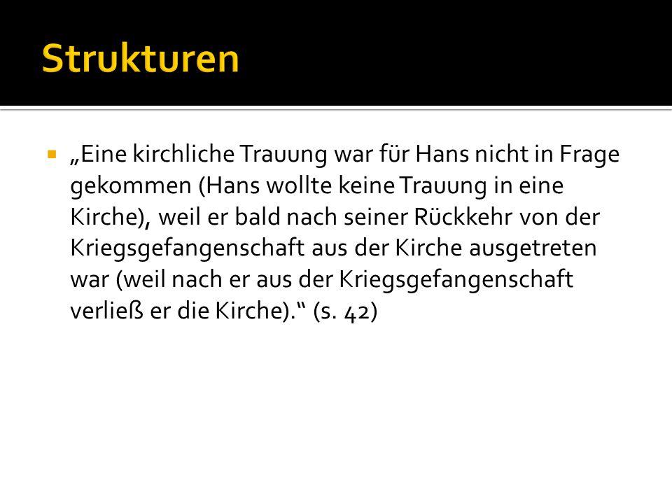 Eine kirchliche Trauung war für Hans nicht in Frage gekommen (Hans wollte keine Trauung in eine Kirche), weil er bald nach seiner Rückkehr von der Kriegsgefangenschaft aus der Kirche ausgetreten war (weil nach er aus der Kriegsgefangenschaft verließ er die Kirche).