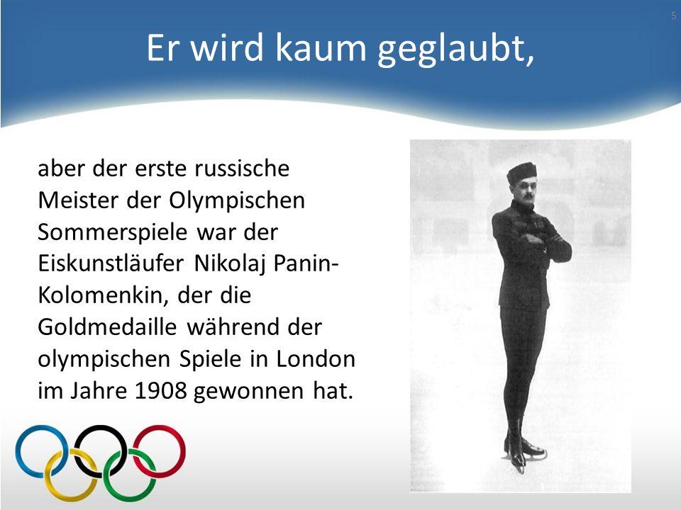 Er wird kaum geglaubt, aber der erste russische Meister der Olympischen Sommerspiele war der Eiskunstläufer Nikolaj Panin- Kolomenkin, der die Goldmedaille während der olympischen Spiele in London im Jahre 1908 gewonnen hat.