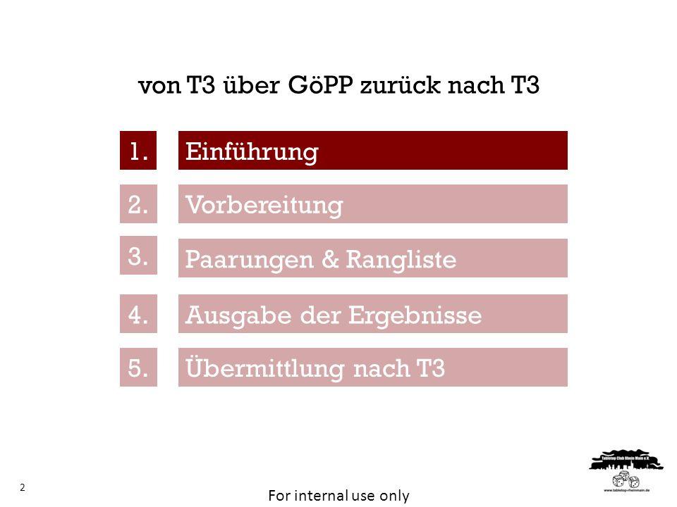For internal use only von T3 über GöPP zurück nach T3 2 Vorbereitung Paarungen & Rangliste Ausgabe der Ergebnisse 1. 2. 3. 4. 5. Einführung Übermittlu