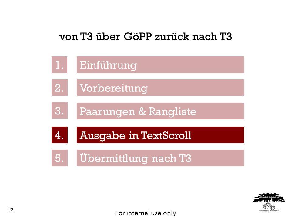 For internal use only von T3 über GöPP zurück nach T3 22 Vorbereitung Übermittlung nach T3 Paarungen & Rangliste Ausgabe in TextScroll 1. 2. 3. 4. 5.