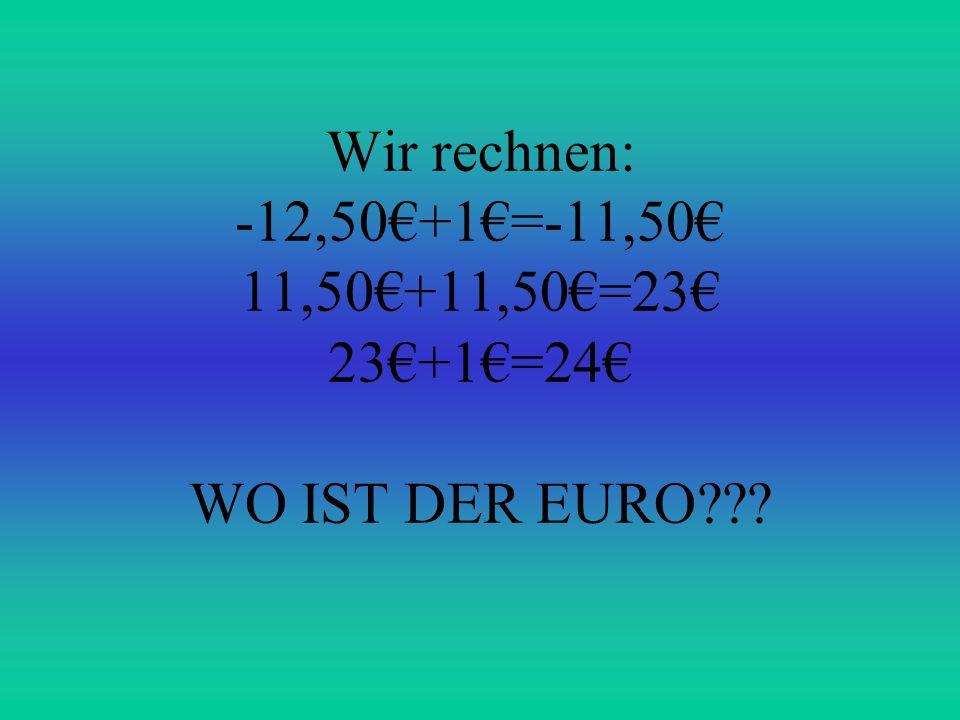 Wir rechnen: -12,50+1=-11,50 11,50+11,50=23 23+1=24 WO IST DER EURO???