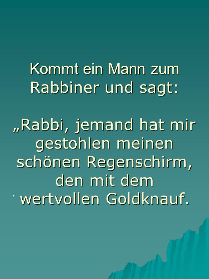 Kommt ein Mann zum Kommt ein Mann zum Rabbiner und sagt: Rabbi, jemand hat mir gestohlen meinen schönen Regenschirm, den mit dem wertvollen Goldknauf.