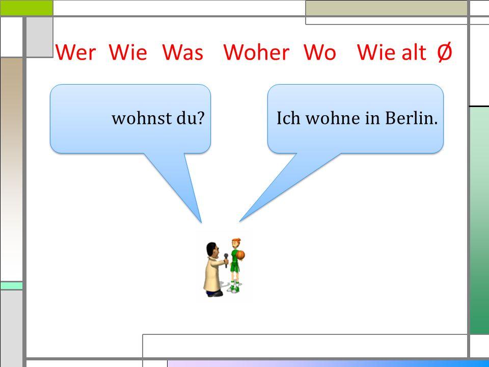 WerWieWasWoherWie altØ Ich wohne in Berlin. wohnst du? Wo