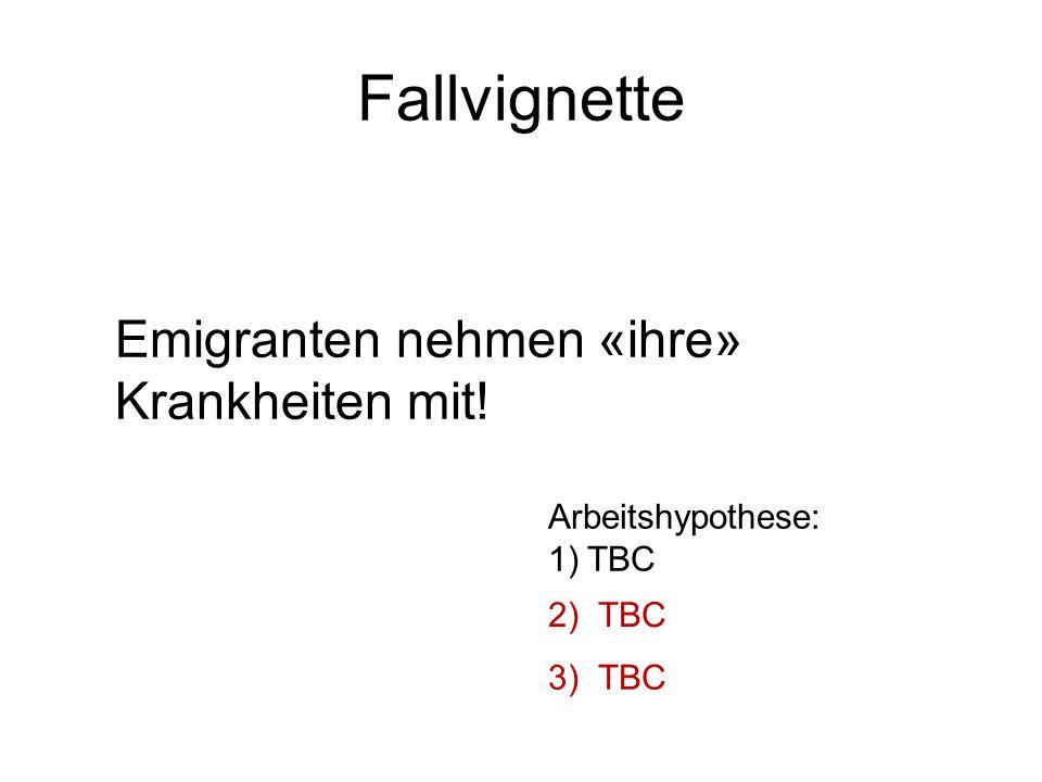 Fallvignette Emigranten nehmen «ihre» Krankheiten mit! Arbeitshypothese: 1)TBC 2) TBC 3) TBC
