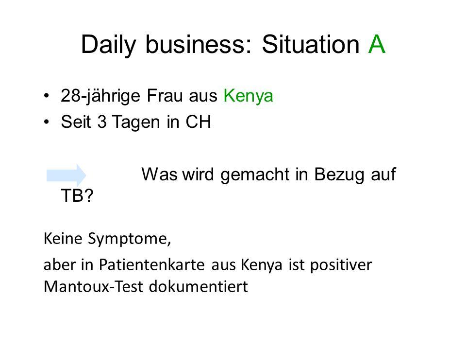 Daily business: Situation A 28-jährige Frau aus Kenya Seit 3 Tagen in CH Was wird gemacht in Bezug auf TB? Keine Symptome, aber in Patientenkarte aus