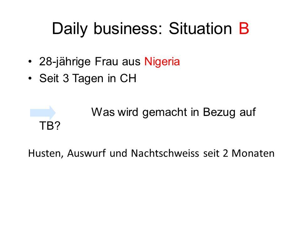 Daily business: Situation B 28-jährige Frau aus Nigeria Seit 3 Tagen in CH Was wird gemacht in Bezug auf TB? Husten, Auswurf und Nachtschweiss seit 2