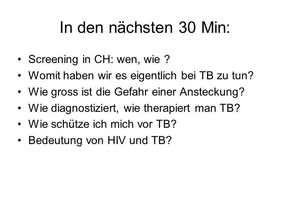 In den nächsten 30 Min: Screening in CH: wen, wie ? Womit haben wir es eigentlich bei TB zu tun? Wie gross ist die Gefahr einer Ansteckung? Wie diagno