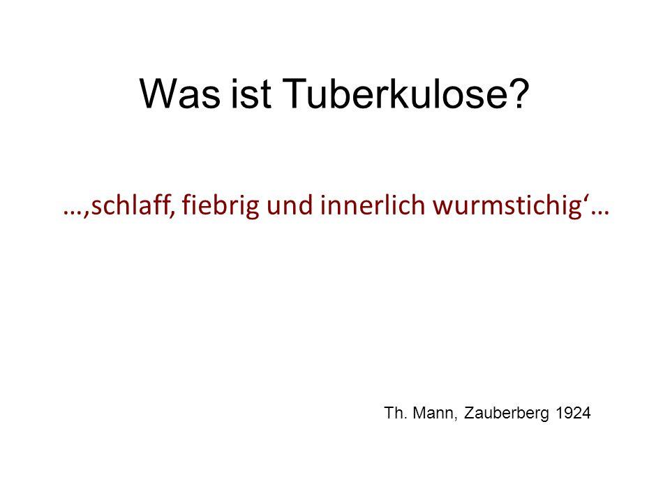Was ist Tuberkulose? …schlaff, fiebrig und innerlich wurmstichig… Th. Mann, Zauberberg 1924
