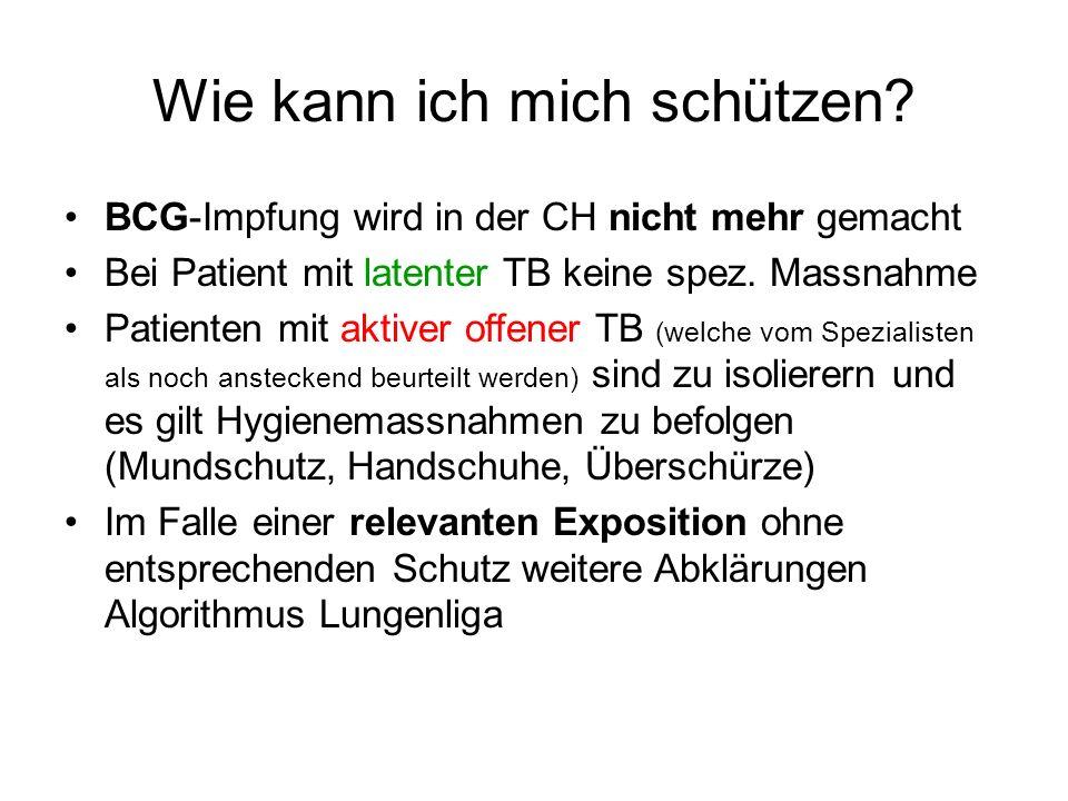 Wie kann ich mich schützen? BCG-Impfung wird in der CH nicht mehr gemacht Bei Patient mit latenter TB keine spez. Massnahme Patienten mit aktiver offe