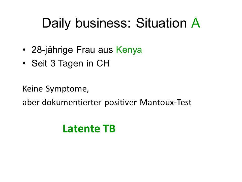 Daily business: Situation A 28-jährige Frau aus Kenya Seit 3 Tagen in CH Keine Symptome, aber dokumentierter positiver Mantoux-Test Latente TB