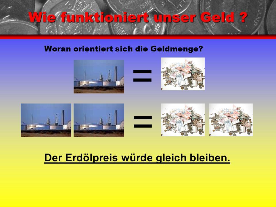 Wie funktioniert unser Geld ? Woran orientiert sich die Geldmenge? Der Erdölpreis würde gleich bleiben. = =