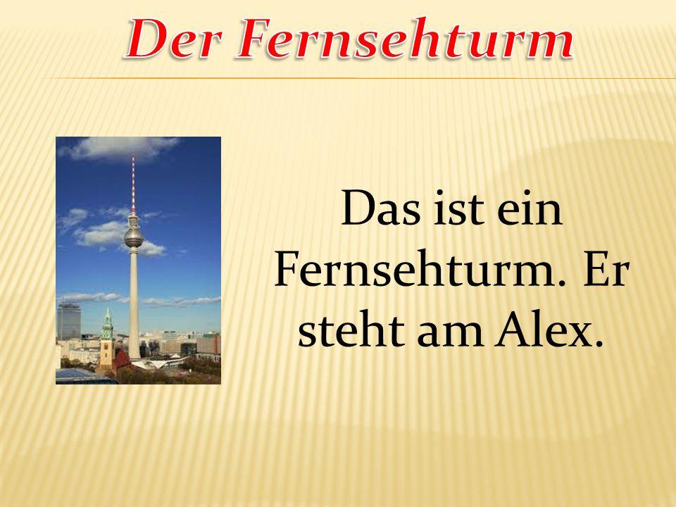 Das ist ein Fernsehturm. Er steht am Alex.