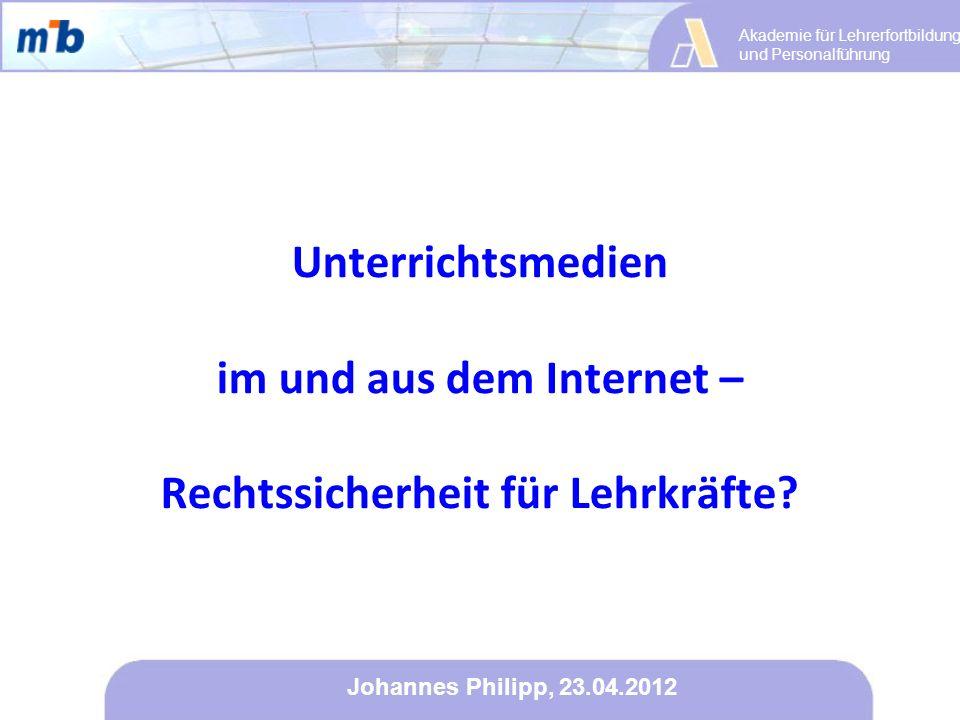 Akademie für Lehrerfortbildung und Personalführung Johannes Philipp, 23.04.2012 Unterrichtsmedien im und aus dem Internet – Rechtssicherheit für Lehrk