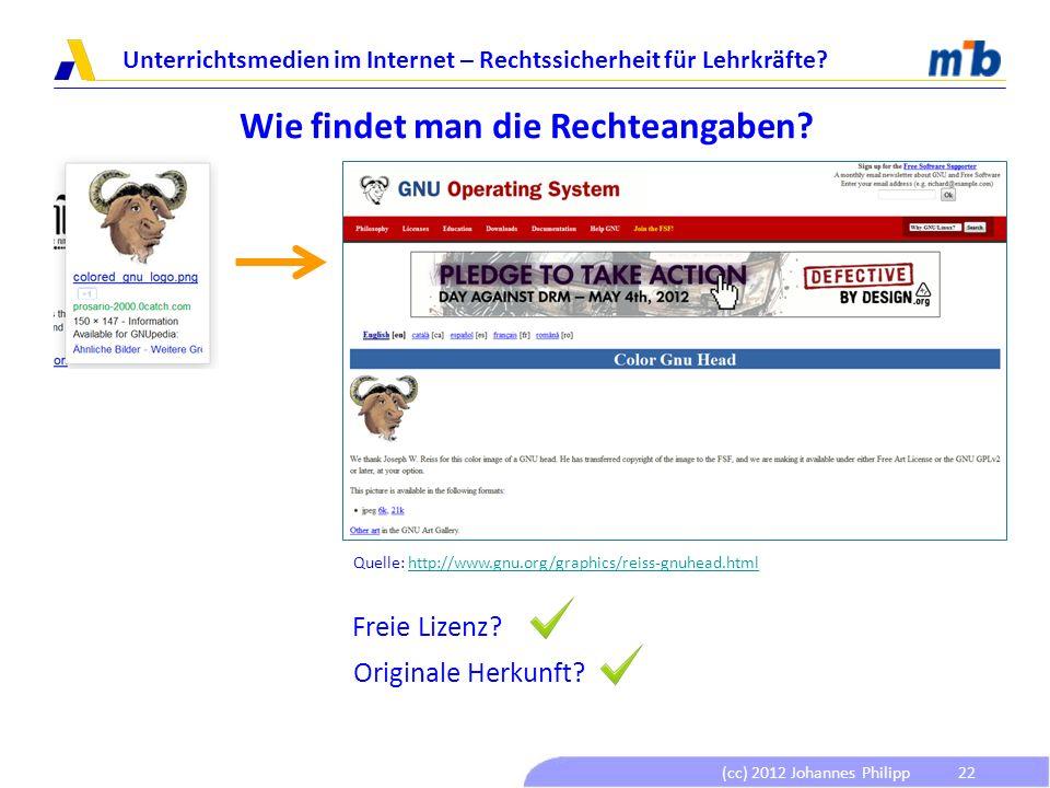 (cc) 2012 Johannes Philipp Unterrichtsmedien im Internet – Rechtssicherheit für Lehrkräfte? 22 Wie findet man die Rechteangaben? Freie Lizenz? Origina