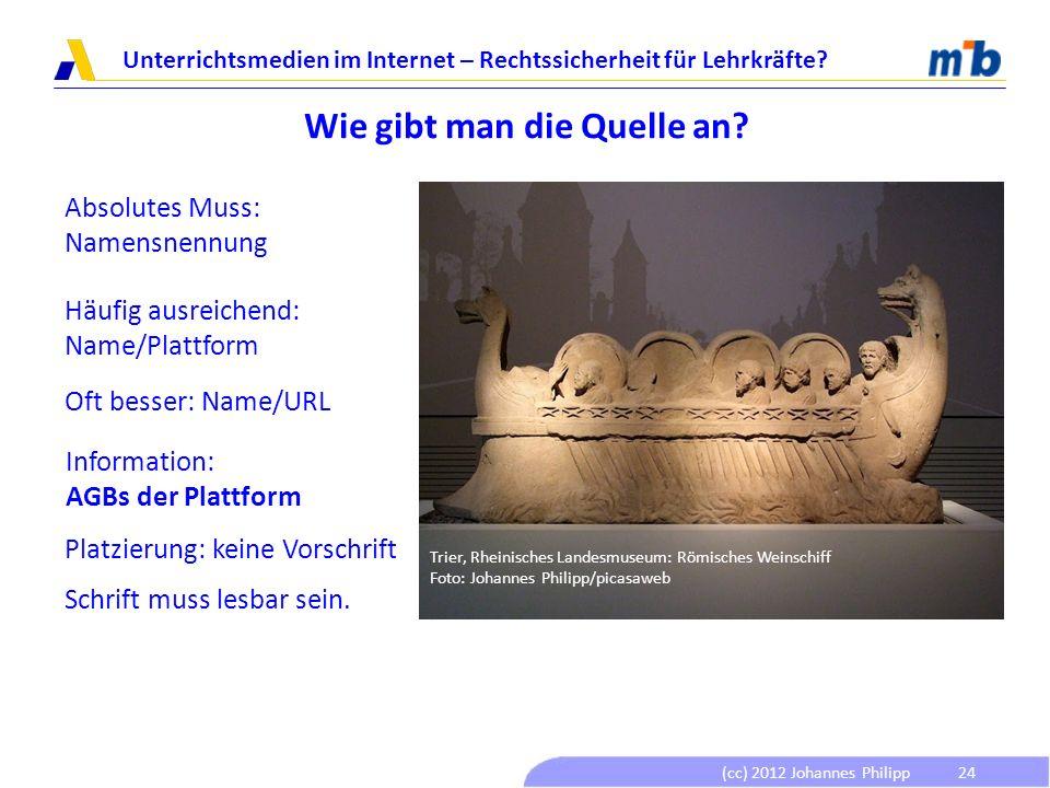 (cc) 2012 Johannes Philipp Unterrichtsmedien im Internet – Rechtssicherheit für Lehrkräfte? 24 Wie gibt man die Quelle an? Absolutes Muss: Namensnennu