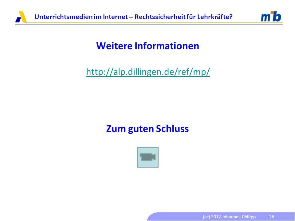 (cc) 2012 Johannes Philipp Unterrichtsmedien im Internet – Rechtssicherheit für Lehrkräfte? 26 Weitere Informationen http://alp.dillingen.de/ref/mp/ Z