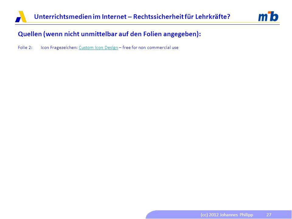 (cc) 2012 Johannes Philipp Unterrichtsmedien im Internet – Rechtssicherheit für Lehrkräfte? 27 Quellen (wenn nicht unmittelbar auf den Folien angegebe