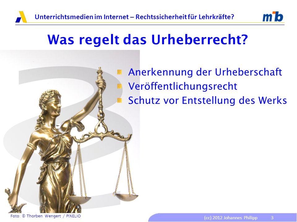 (cc) 2012 Johannes Philipp Unterrichtsmedien im Internet – Rechtssicherheit für Lehrkräfte? 3 Was regelt das Urheberrecht? Anerkennung der Urheberscha