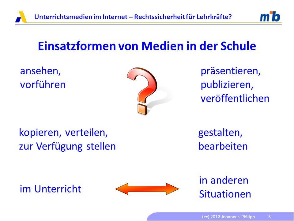 (cc) 2012 Johannes Philipp Unterrichtsmedien im Internet – Rechtssicherheit für Lehrkräfte? 5 Einsatzformen von Medien in der Schule ansehen, vorführe