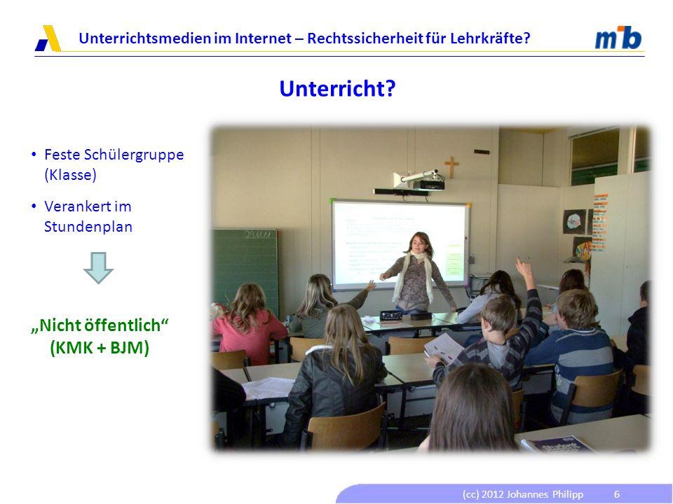 (cc) 2012 Johannes Philipp Unterrichtsmedien im Internet – Rechtssicherheit für Lehrkräfte? 6 Unterricht? Feste Schülergruppe (Klasse) Verankert im St