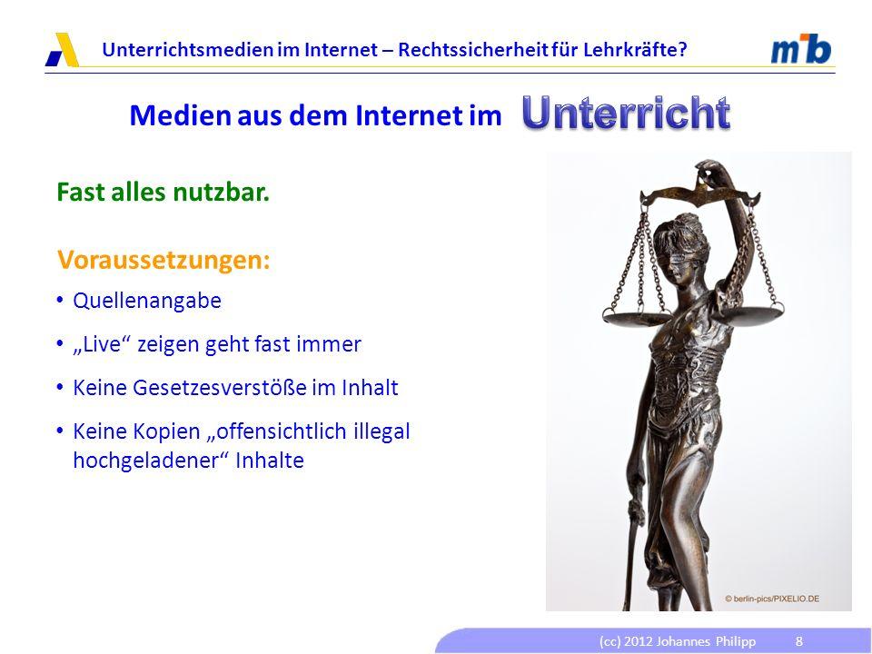 (cc) 2012 Johannes Philipp Unterrichtsmedien im Internet – Rechtssicherheit für Lehrkräfte? 8 Medien aus dem Internet im Fast alles nutzbar. Vorausset