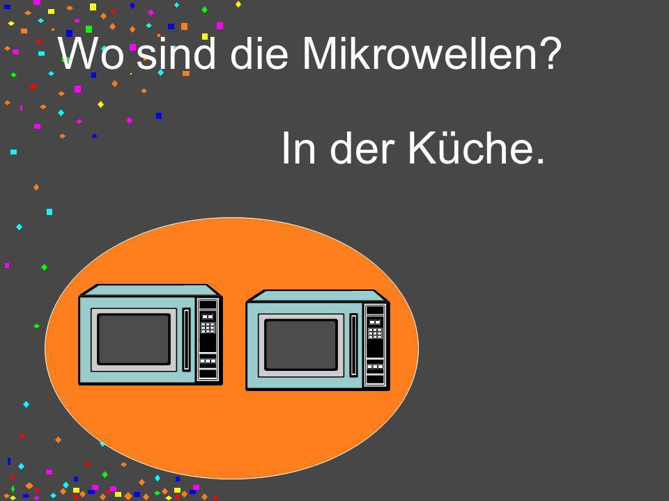 Wo sind die Mikrowellen? In der Küche.