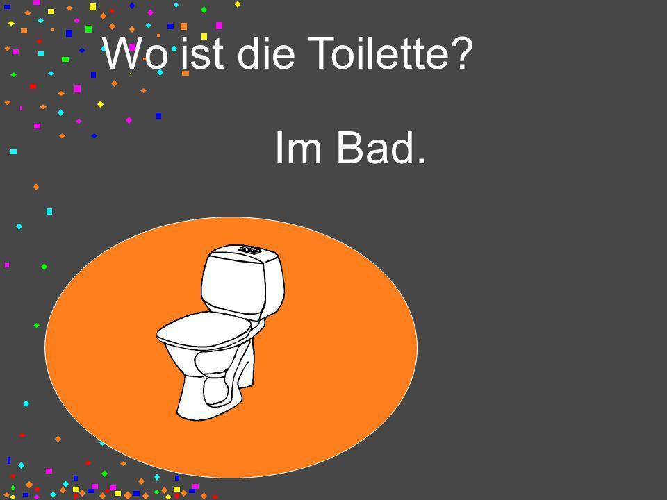 Wo ist die Toilette? Im Bad.