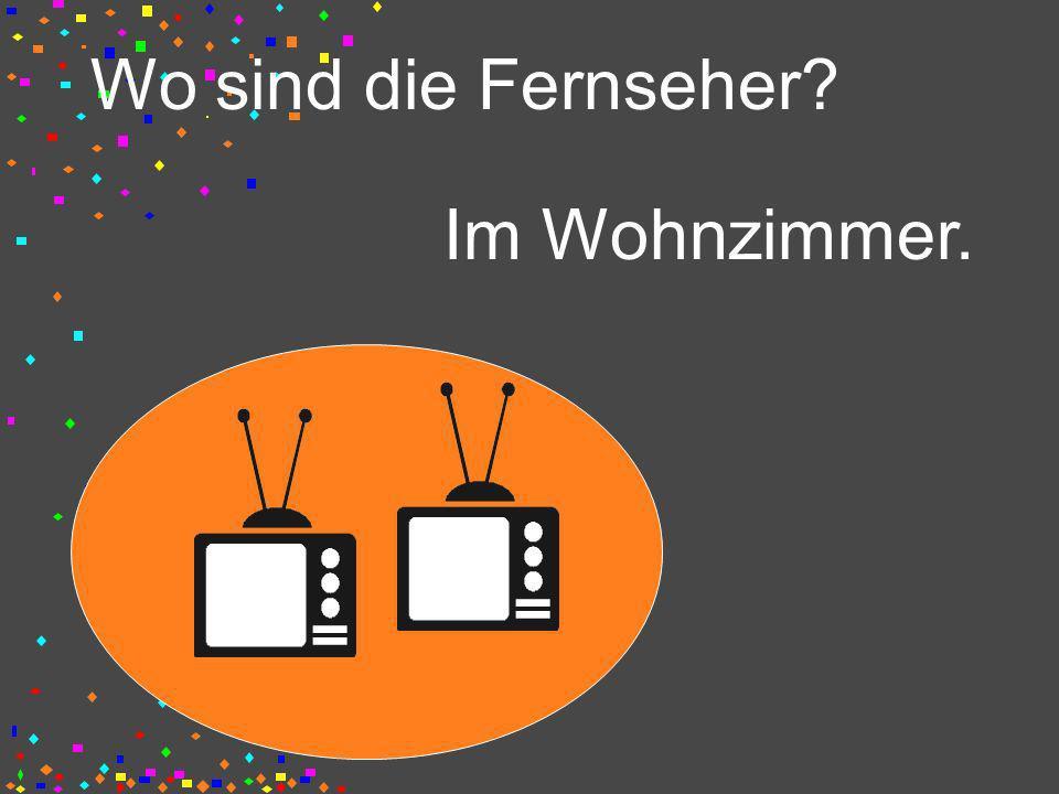 Wo sind die Fernseher? Im Wohnzimmer.