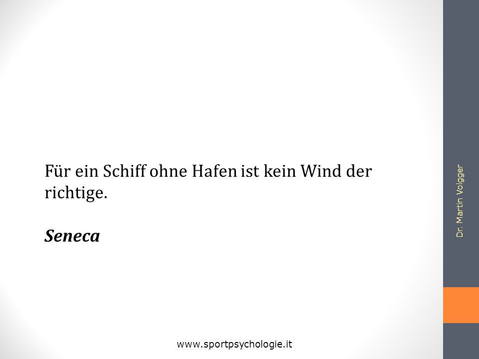 Dr. Martin Volgger www.sportpsychologie.it Für ein Schiff ohne Hafen ist kein Wind der richtige. Seneca