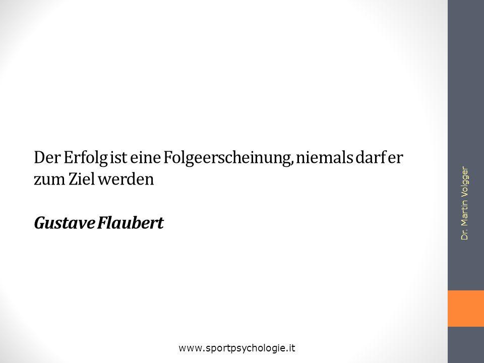 Der Erfolg ist eine Folgeerscheinung, niemals darf er zum Ziel werden Gustave Flaubert Dr. Martin Volgger www.sportpsychologie.it