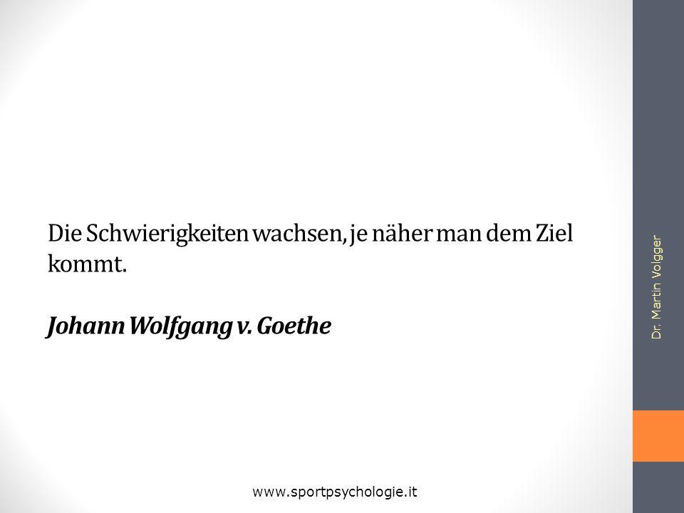 Die Schwierigkeiten wachsen, je näher man dem Ziel kommt. Johann Wolfgang v. Goethe Dr. Martin Volgger www.sportpsychologie.it