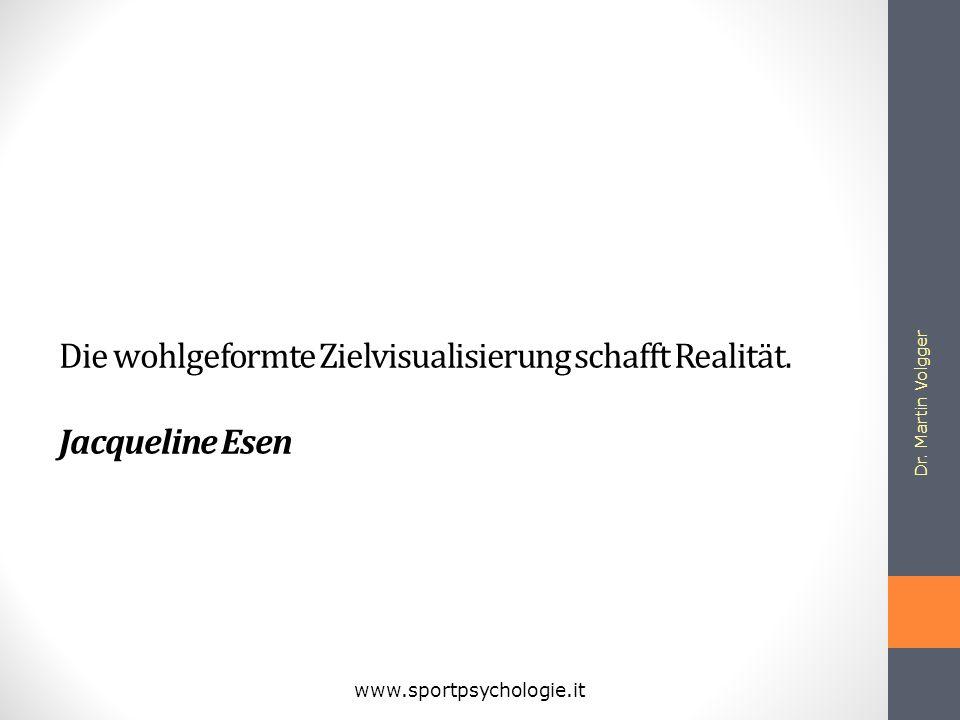 Die wohlgeformte Zielvisualisierung schafft Realität. Jacqueline Esen Dr. Martin Volgger www.sportpsychologie.it