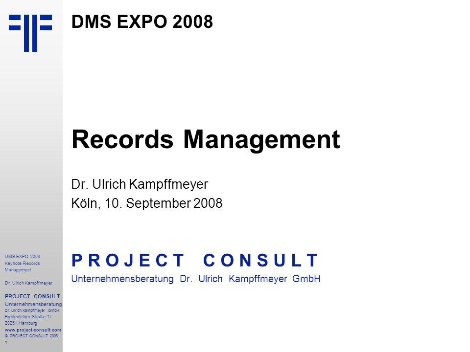1 DMS EXPO 2008 Keynote Records Management Dr. Ulrich Kampffmeyer PROJECT CONSULT Unternehmensberatung Dr. Ulrich Kampffmeyer GmbH Breitenfelder Straß