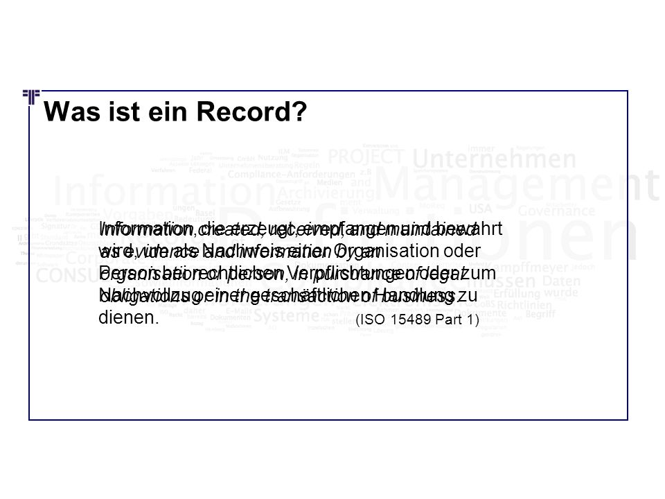 Was ist ein Record? Information created, received, and maintained as evidence and information by an organisation or person, in pursuance of legal obli