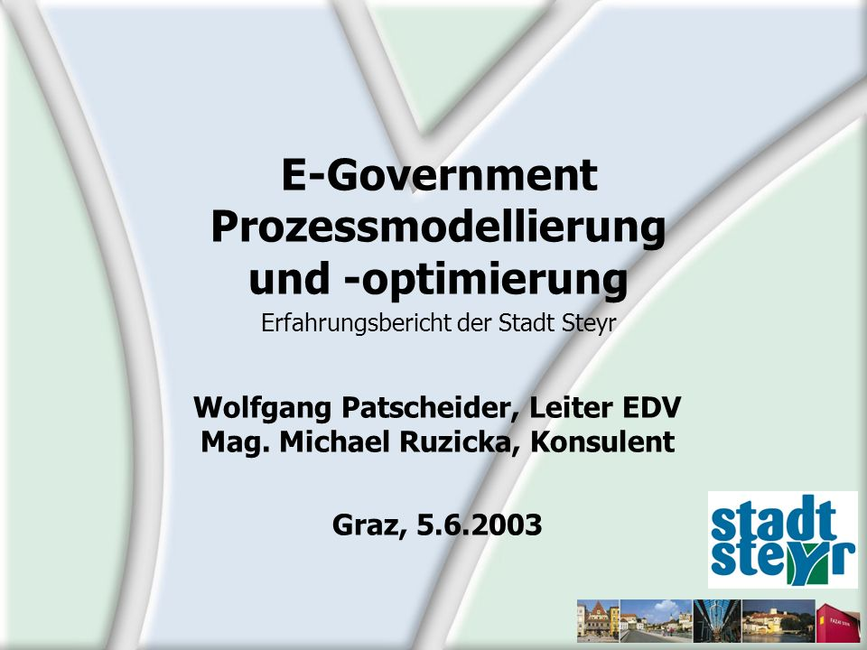 Wolfgang Patscheider, Leiter EDV Mag. Michael Ruzicka, Konsulent Graz, 5.6.2003 E-Government Prozessmodellierung und -optimierung Erfahrungsbericht de