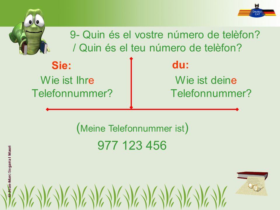 9- Quin és el vostre número de telèfon? / Quin és el teu número de telèfon? Wie ist Ihre Telefonnummer? Wie ist deine Telefonnummer? Sie: du: ( Meine