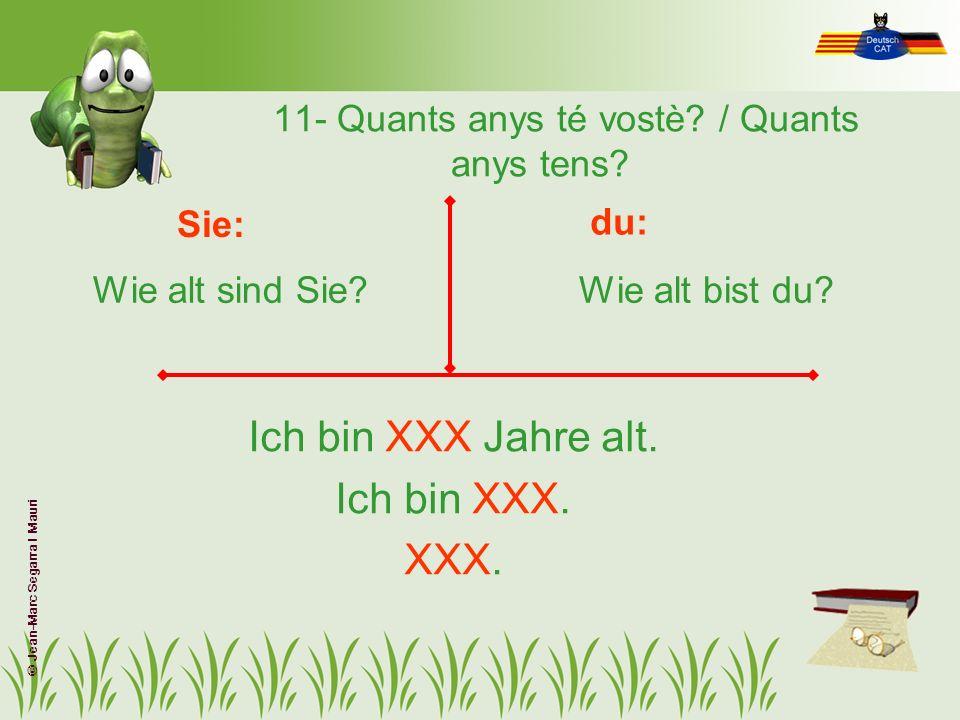11- Quants anys té vostè? / Quants anys tens? Wie alt sind Sie?Wie alt bist du? Sie: du: Ich bin XXX Jahre alt. Ich bin XXX. XXX. © Jean-Marc Segarra