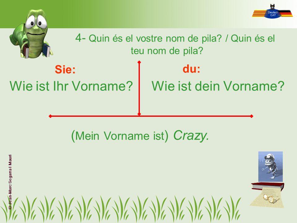 4- Quin és el vostre nom de pila? / Quin és el teu nom de pila? Wie ist Ihr Vorname?Wie ist dein Vorname? Sie: du: ( Mein Vorname ist ) Crazy. © Jean-